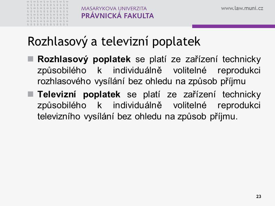 www.law.muni.cz 23 Rozhlasový a televizní poplatek Rozhlasový poplatek se platí ze zařízení technicky způsobilého k individuálně volitelné reprodukci rozhlasového vysílání bez ohledu na způsob příjmu Televizní poplatek se platí ze zařízení technicky způsobilého k individuálně volitelné reprodukci televizního vysílání bez ohledu na způsob příjmu.