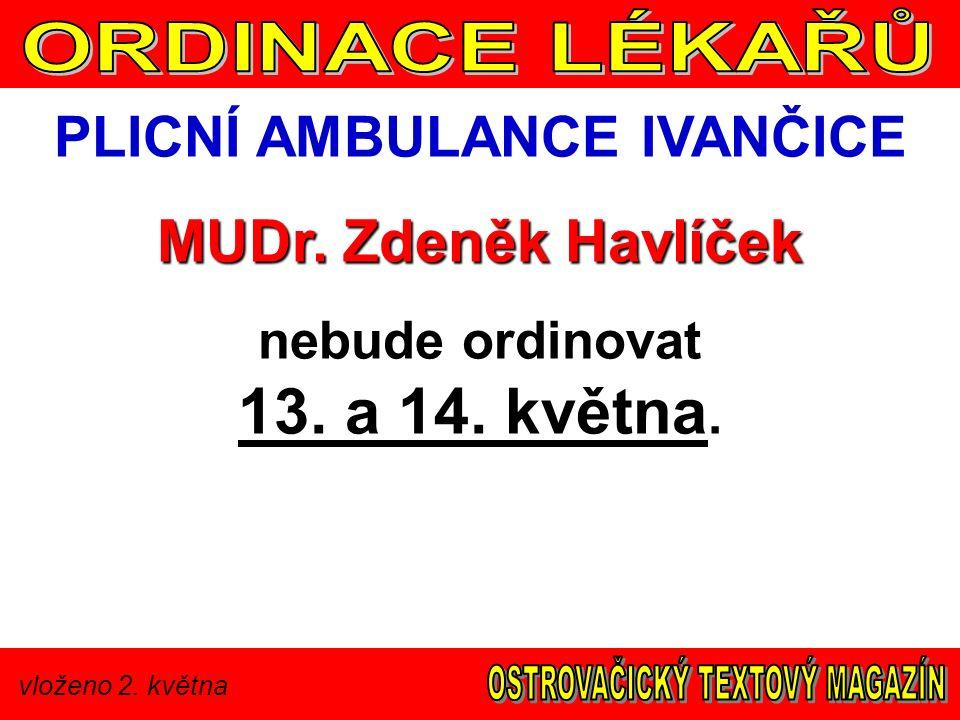 vloženo 2. května PLICNÍ AMBULANCE IVANČICE MUDr. Zdeněk Havlíček nebude ordinovat 13. a 14. května.