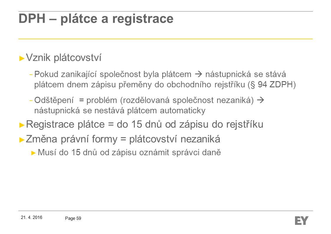 Page 59 DPH – plátce a registrace ► Vznik plátcovství − Pokud zanikající společnost byla plátcem  nástupnická se stává plátcem dnem zápisu přeměny do obchodního rejstříku (§ 94 ZDPH) − Odštěpení = problém (rozdělovaná společnost nezaniká)  nástupnická se nestává plátcem automaticky ► Registrace plátce = do 15 dnů od zápisu do rejstříku ► Změna právní formy = plátcovství nezaniká ► Musí do 15 dnů od zápisu oznámit správci daně 21.