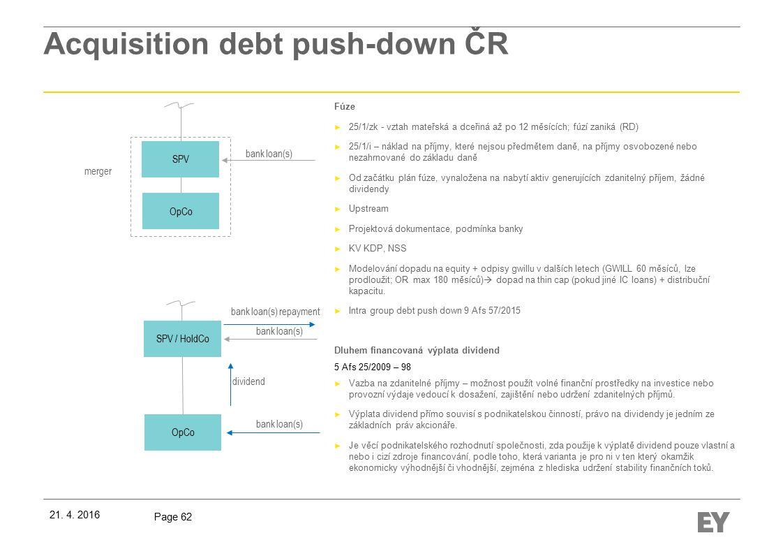 Page 62 Acquisition debt push-down ČR Fúze ► 25/1/zk - vztah mateřská a dceřiná až po 12 měsících; fúzí zaniká (RD) ► 25/1/i – náklad na příjmy, které nejsou předmětem daně, na příjmy osvobozené nebo nezahrnované do základu daně ► Od začátku plán fúze, vynaložena na nabytí aktiv generujících zdanitelný příjem, žádné dividendy ► Upstream ► Projektová dokumentace, podmínka banky ► KV KDP, NSS ► Modelování dopadu na equity + odpisy gwillu v dalších letech (GWILL 60 měsíců, lze prodloužit; OR max 180 měsíců)  dopad na thin cap (pokud jiné IC loans) + distribuční kapacitu.