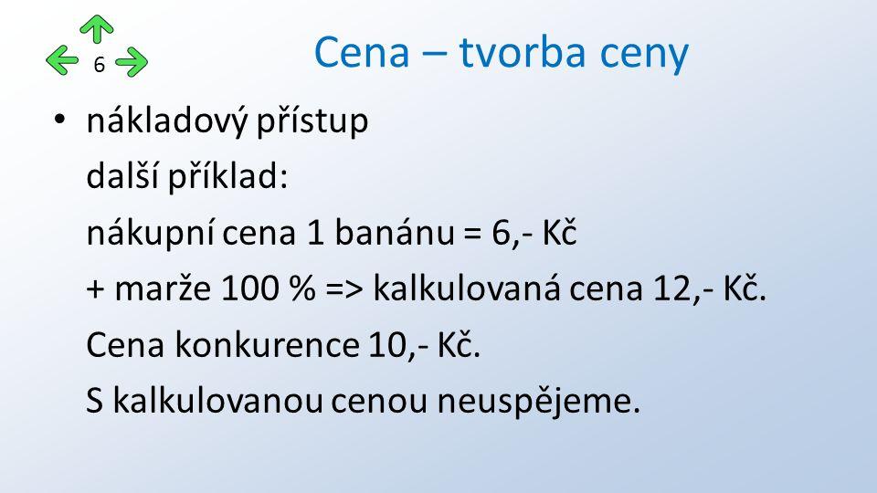 nákladový přístup další příklad: nákupní cena 1 banánu = 6,- Kč + marže 100 % => kalkulovaná cena 12,- Kč. Cena konkurence 10,- Kč. S kalkulovanou cen