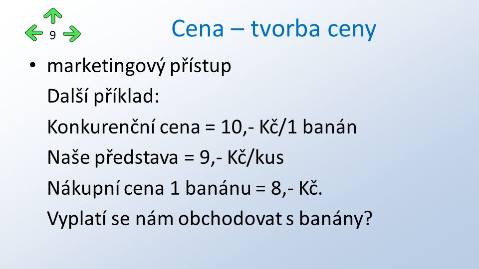 marketingový přístup Další příklad: Konkurenční cena = 10,- Kč/1 banán Naše představa = 9,- Kč/kus Nákupní cena 1 banánu = 8,- Kč.