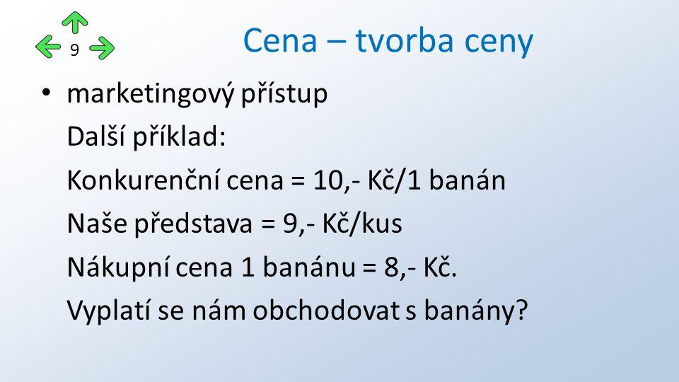 marketingový přístup Další příklad: Konkurenční cena = 10,- Kč/1 banán Naše představa = 9,- Kč/kus Nákupní cena 1 banánu = 8,- Kč. Vyplatí se nám obch