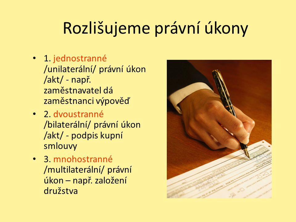 Rozlišujeme právní úkony 1. jednostranné /unilaterální/ právní úkon /akt/ - např. zaměstnavatel dá zaměstnanci výpověď 2. dvoustranné /bilaterální/ pr