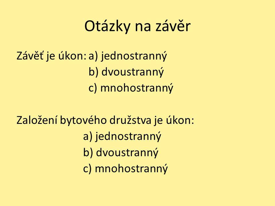 Otázky na závěr Závěť je úkon: a) jednostranný b) dvoustranný c) mnohostranný Založení bytového družstva je úkon: a) jednostranný b) dvoustranný c) mnohostranný