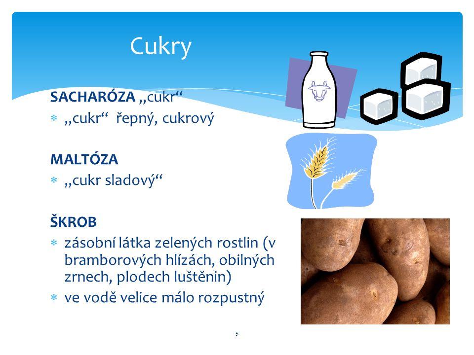 SACHARÓZA,,cukr ,,cukr řepný, cukrový MALTÓZA ,,cukr sladový ŠKROB  zásobní látka zelených rostlin (v bramborových hlízách, obilných zrnech, plodech luštěnin)  ve vodě velice málo rozpustný 5 Cukry
