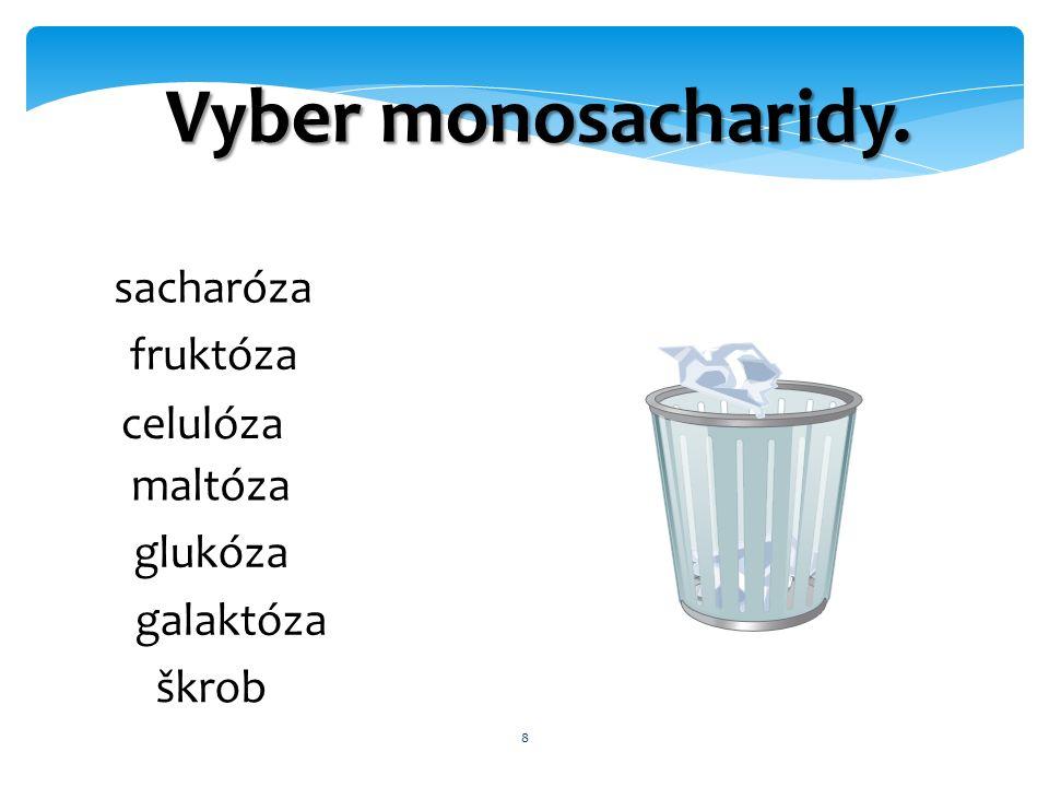 8 Vyber monosacharidy. sacharóza fruktóza celulóza maltóza glukóza galaktóza škrob