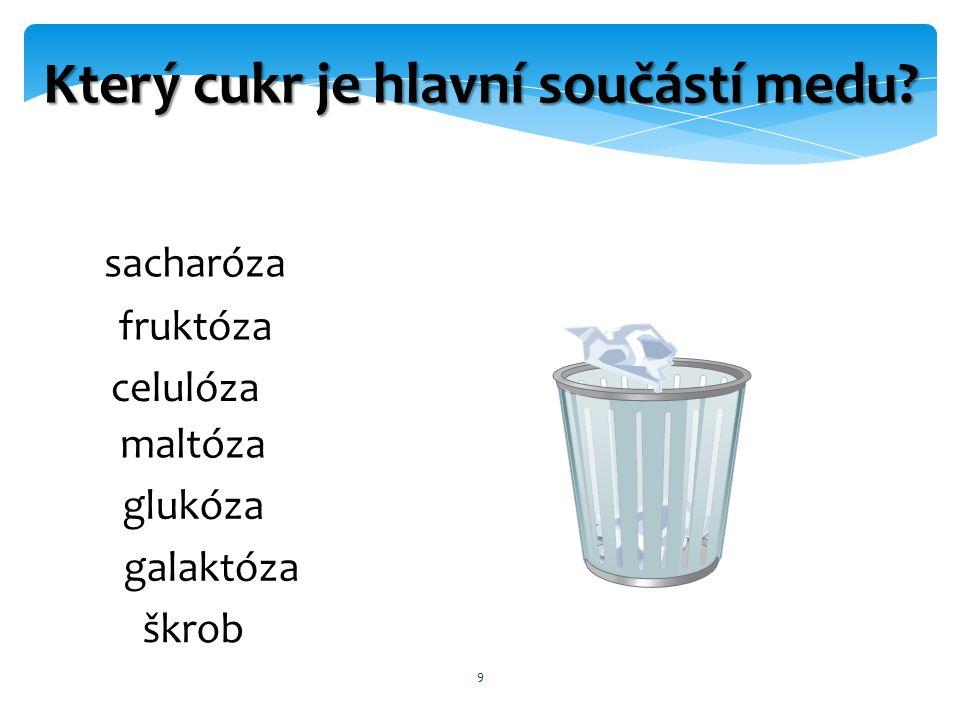 9 Který cukr je hlavní součástí medu sacharóza fruktóza celulóza maltóza glukóza galaktóza škrob