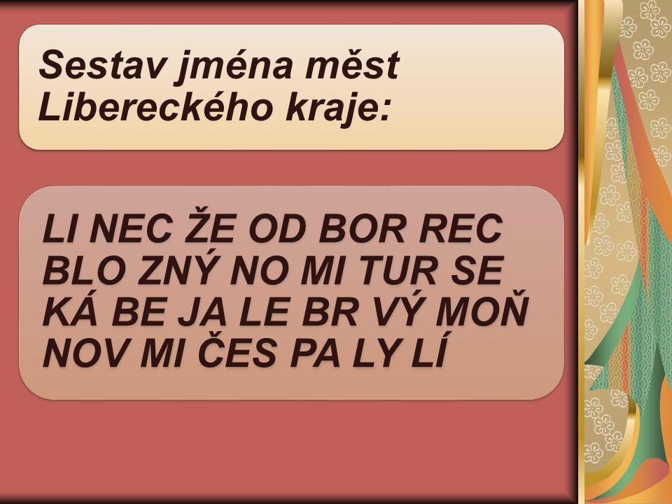 Sestav jména měst Libereckého kraje: LI NEC ŽE OD BOR REC BLO ZNÝ NO MI TUR SE KÁ BE JA LE BR VÝ MOŇ NOV MI ČES PA LY LÍ