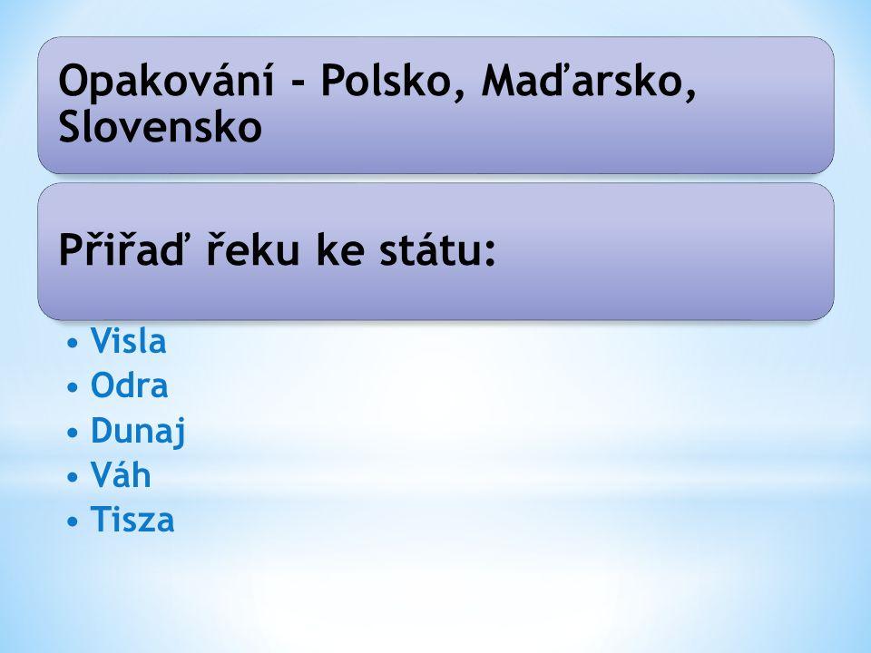 Opakování - Polsko, Maďarsko, Slovensko Přiřaď řeku ke státu: Visla Odra Dunaj Váh Tisza
