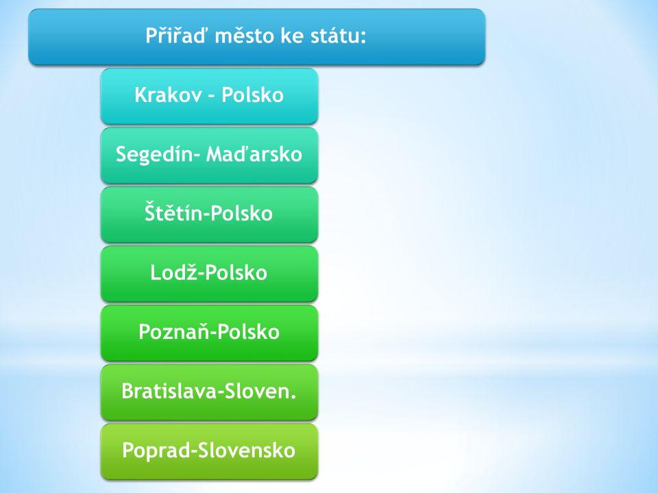Přiřaď město ke státu:Krakov - PolskoSegedín- MaďarskoŠtětín-PolskoLodž-PolskoPoznaň-PolskoBratislava-Sloven.Poprad-Slovensko