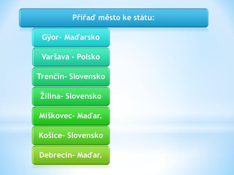 Přiřaď město ke státu:Gÿor- MaďarskoVaršava - PolskoTrenčín- SlovenskoŽilina- SlovenskoMiškovec- Maďar.Košice- SlovenskoDebrecín- Maďar.