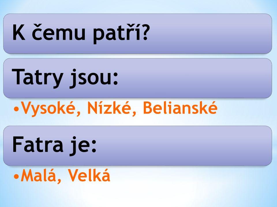 K čemu patří Tatry jsou: Vysoké, Nízké, Belianské Fatra je: Malá, Velká