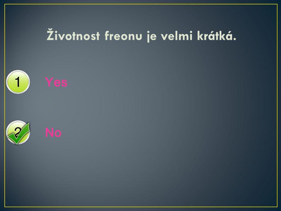 Yes No Životnost freonu je velmi krátká.