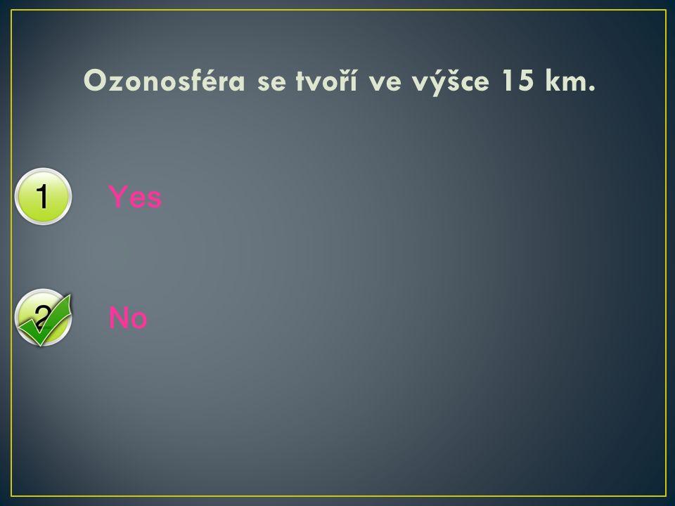 Yes No Ozonosféra se tvoří ve výšce 15 km.