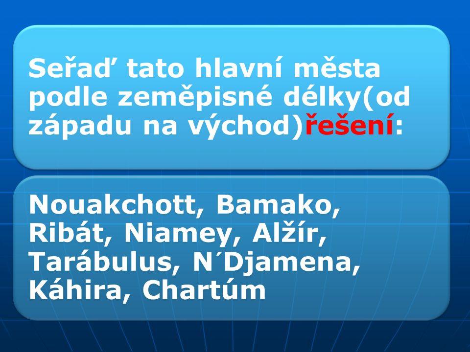 Seřaď tato hlavní města podle zeměpisné délky(od západu na východ): Bamako, Chartúm, Ribát, Tarábulus, Káhira, Niamey, N´Djamena, Nouakchott, Alžír