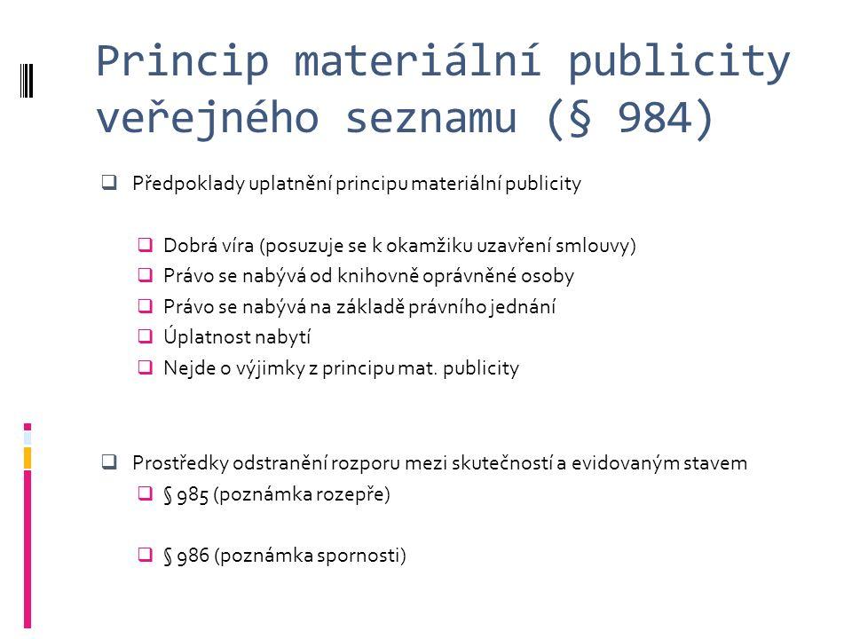 Princip materiální publicity veřejného seznamu (§ 984)  Předpoklady uplatnění principu materiální publicity  Dobrá víra (posuzuje se k okamžiku uzavření smlouvy)  Právo se nabývá od knihovně oprávněné osoby  Právo se nabývá na základě právního jednání  Úplatnost nabytí  Nejde o výjimky z principu mat.