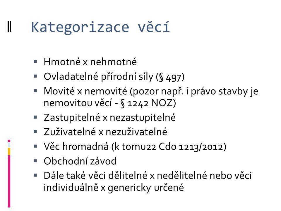 Kategorizace věcí  Hmotné x nehmotné  Ovladatelné přírodní síly (§ 497)  Movité x nemovité (pozor např.