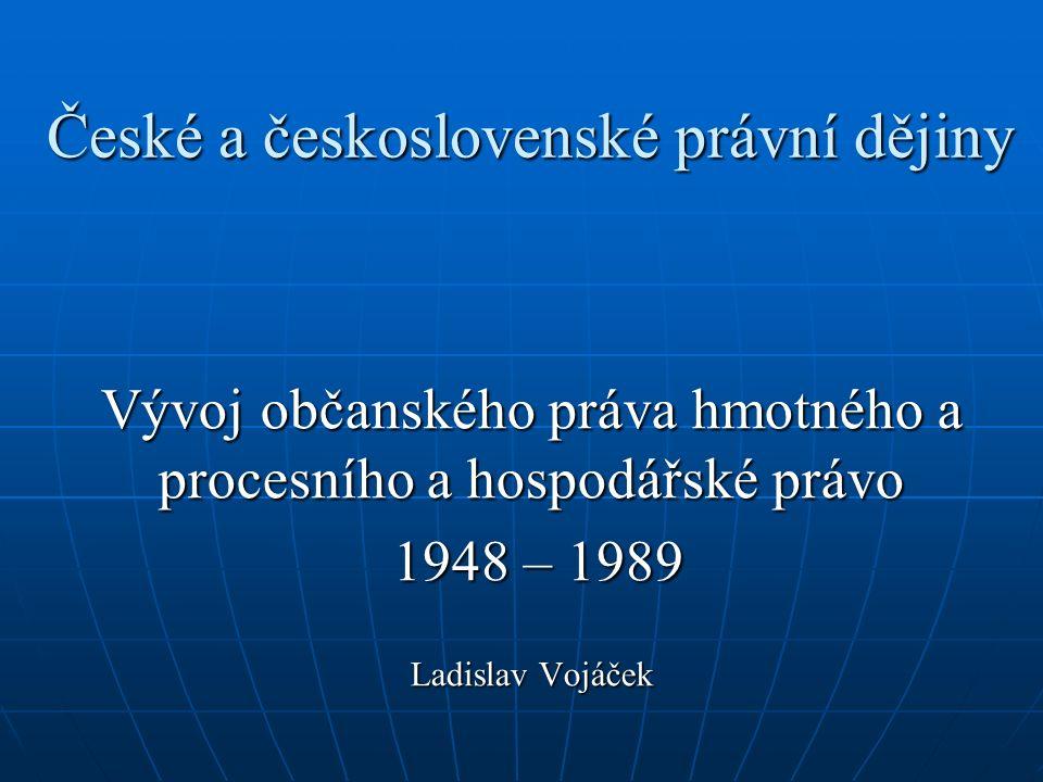 České a československé právní dějiny Vývoj občanského práva hmotného a procesního a hospodářské právo 1948 – 1989 1948 – 1989 Ladislav Vojáček