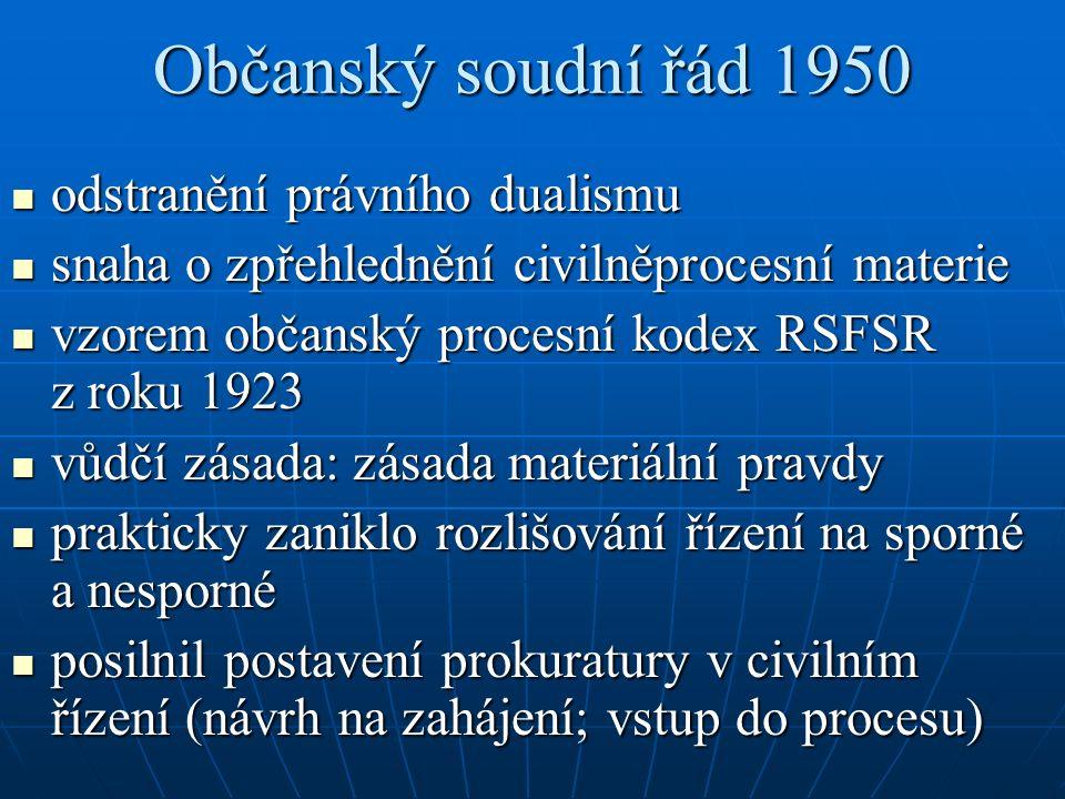 Občanský soudní řád 1950 odstranění právního dualismu odstranění právního dualismu snaha o zpřehlednění civilněprocesní materie snaha o zpřehlednění civilněprocesní materie vzorem občanský procesní kodex RSFSR z roku 1923 vzorem občanský procesní kodex RSFSR z roku 1923 vůdčí zásada: zásada materiální pravdy vůdčí zásada: zásada materiální pravdy prakticky zaniklo rozlišování řízení na sporné a nesporné prakticky zaniklo rozlišování řízení na sporné a nesporné posilnil postavení prokuratury v civilním řízení (návrh na zahájení; vstup do procesu) posilnil postavení prokuratury v civilním řízení (návrh na zahájení; vstup do procesu)