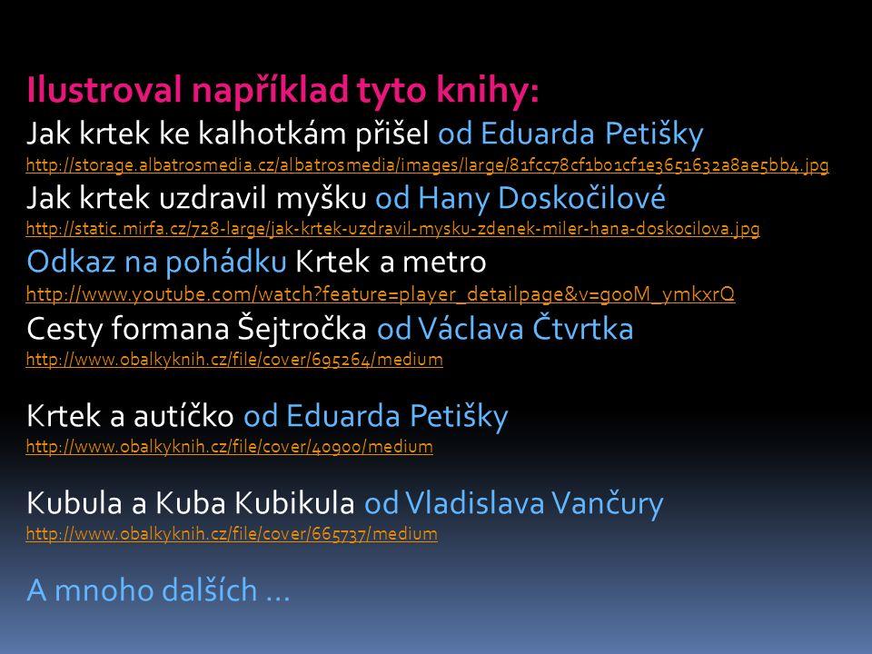 Ilustroval například tyto knihy: Jak krtek ke kalhotkám přišel od Eduarda Petišky http://storage.albatrosmedia.cz/albatrosmedia/images/large/81fcc78cf1b01cf1e3651632a8ae5bb4.jpg Jak krtek uzdravil myšku od Hany Doskočilové http://static.mirfa.cz/728-large/jak-krtek-uzdravil-mysku-zdenek-miler-hana-doskocilova.jpg Odkaz na pohádku Krtek a metro http://www.youtube.com/watch?feature=player_detailpage&v=g00M_ymkxrQ http://www.youtube.com/watch?feature=player_detailpage&v=g00M_ymkxrQ Cesty formana Šejtročka od Václava Čtvrtka http://www.obalkyknih.cz/file/cover/695264/medium Krtek a autíčko od Eduarda Petišky http://www.obalkyknih.cz/file/cover/40900/medium Kubula a Kuba Kubikula od Vladislava Vančury http://www.obalkyknih.cz/file/cover/665737/medium A mnoho dalších …