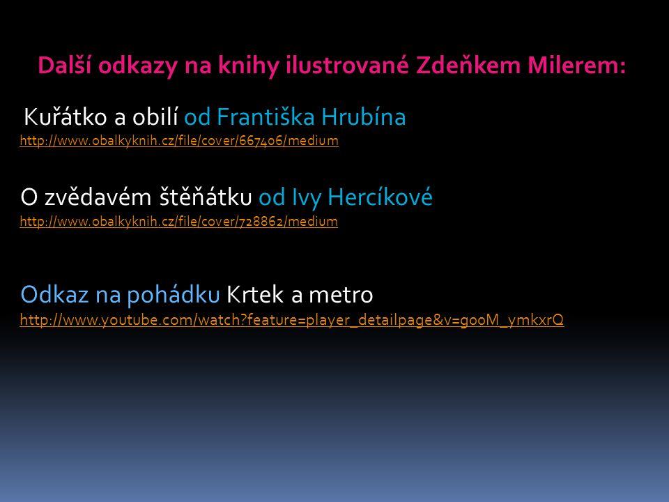 Další odkazy na knihy ilustrované Zdeňkem Milerem: Kuřátko a obilí od Františka Hrubína http://www.obalkyknih.cz/file/cover/667406/medium O zvědavém štěňátku od Ivy Hercíkové http://www.obalkyknih.cz/file/cover/728862/medium Odkaz na pohádku Krtek a metro http://www.youtube.com/watch?feature=player_detailpage&v=g00M_ymkxrQ http://www.youtube.com/watch?feature=player_detailpage&v=g00M_ymkxrQ