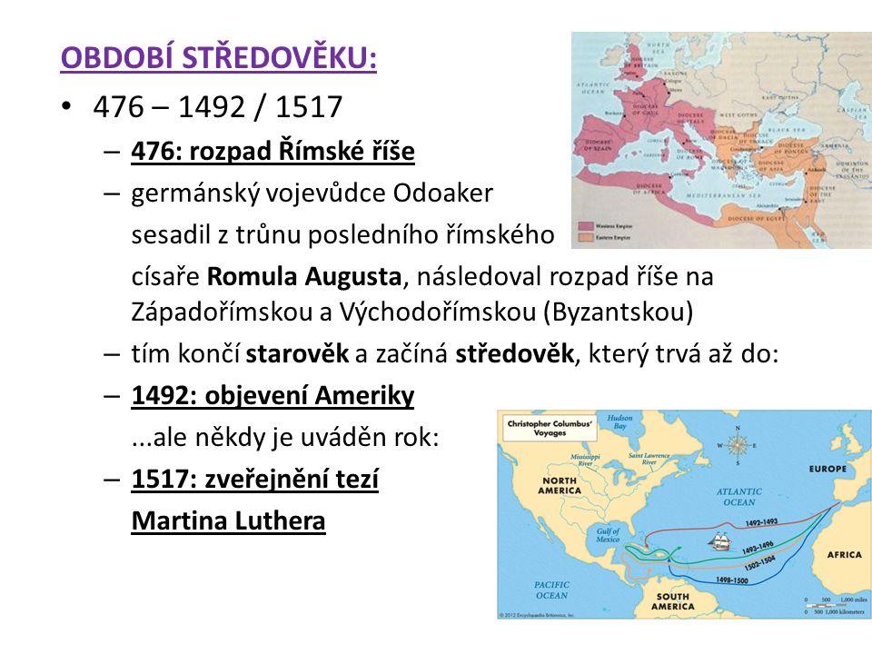 OBDOBÍ STŘEDOVĚKU: 476 – 1492 / 1517 – 476: rozpad Římské říše – germánský vojevůdce Odoaker sesadil z trůnu posledního římského císaře Romula Augusta, následoval rozpad říše na Západořímskou a Východořímskou (Byzantskou) – tím končí starověk a začíná středověk, který trvá až do: – 1492: objevení Ameriky...ale někdy je uváděn rok: – 1517: zveřejnění tezí Martina Luthera