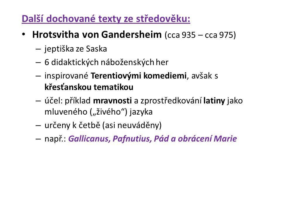 """Další dochované texty ze středověku: Hrotsvitha von Gandersheim (cca 935 – cca 975) – jeptiška ze Saska – 6 didaktických náboženských her – inspirované Terentiovými komediemi, avšak s křesťanskou tematikou – účel: příklad mravnosti a zprostředkování latiny jako mluveného (""""živého ) jazyka – určeny k četbě (asi neuváděny) – např.: Gallicanus, Pafnutius, Pád a obrácení Marie"""