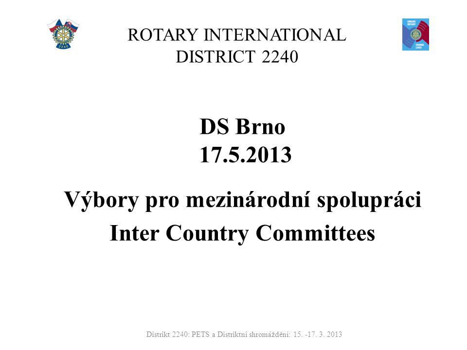 ROTARY INTERNATIONAL DISTRICT 2240 DS Brno 17.5.2013 Výbory pro mezinárodní spolupráci Inter Country Committees Distrikt 2240: PETS a Distriktní shromáždění: 15.