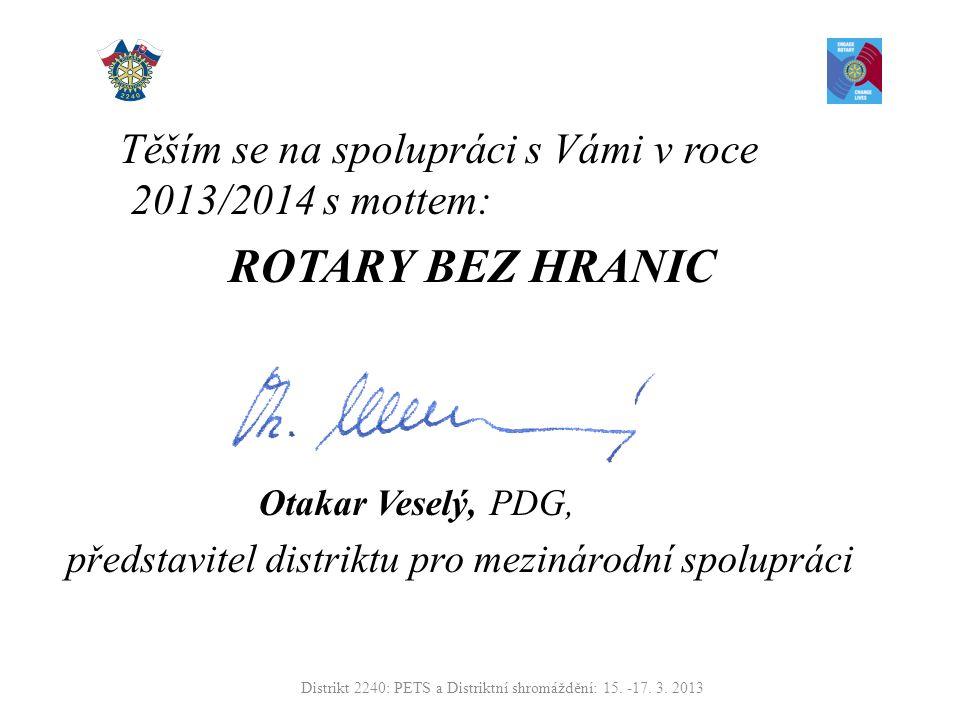 Těším se na spolupráci s Vámi v roce 2013/2014 s mottem: ROTARY BEZ HRANIC Otakar Veselý, PDG, představitel distriktu pro mezinárodní spolupráci Distrikt 2240: PETS a Distriktní shromáždění: 15.