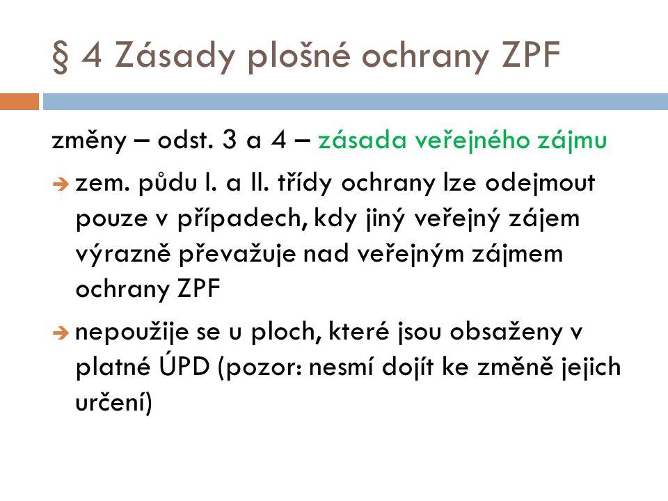 § 4 Zásady plošné ochrany ZPF změny – odst. 3 a 4 – zásada veřejného zájmu  zem. půdu I. a II. třídy ochrany lze odejmout pouze v případech, kdy jiný