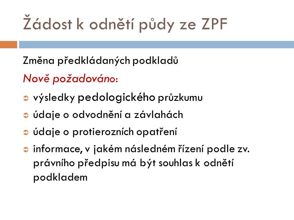 Žádost k odnětí půdy ze ZPF Změna předkládaných podkladů Nově požadován o:  výsledky pedologického průzkumu  údaje o odvodnění a závlahách  údaje o protierozních opatření  informace, v jakém následném řízení podle zv.