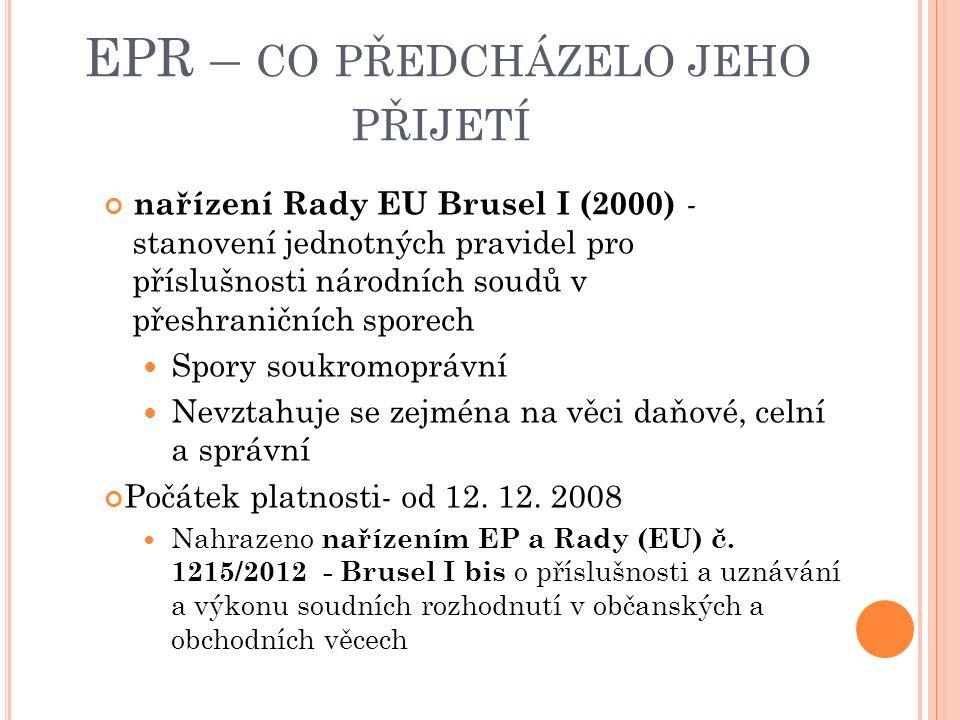 EPR – CO PŘEDCHÁZELO JEHO PŘIJETÍ nařízení Rady EU Brusel I (2000) - stanovení jednotných pravidel pro příslušnosti národních soudů v přeshraničních sporech Spory soukromoprávní Nevztahuje se zejména na věci daňové, celní a správní Počátek platnosti- od 12.
