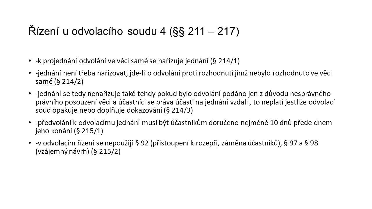 Řízení u odvolacího soudu 4 (§§ 211 – 217) -k projednání odvolání ve věci samé se nařizuje jednání (§ 214/1) -jednání není třeba nařizovat, jde-li o odvolání proti rozhodnutí jímž nebylo rozhodnuto ve věci samé (§ 214/2) -jednání se tedy nenařizuje také tehdy pokud bylo odvolání podáno jen z důvodu nesprávného právního posouzení věci a účastníci se práva účasti na jednání vzdali, to neplatí jestliže odvolací soud opakuje nebo doplňuje dokazování (§ 214/3) -předvolání k odvolacímu jednání musí být účastníkům doručeno nejméně 10 dnů přede dnem jeho konání (§ 215/1) -v odvolacím řízení se nepoužijí § 92 (přistoupení k rozepři, záměna účastníků), § 97 a § 98 (vzájemný návrh) (§ 215/2)