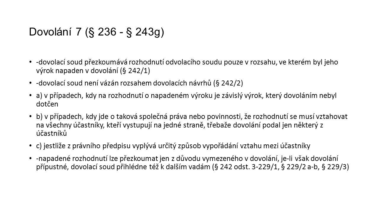 Dovolání 7 (§ 236 - § 243g) -dovolací soud přezkoumává rozhodnutí odvolacího soudu pouze v rozsahu, ve kterém byl jeho výrok napaden v dovolání (§ 242/1) -dovolací soud není vázán rozsahem dovolacích návrhů (§ 242/2) a) v případech, kdy na rozhodnutí o napadeném výroku je závislý výrok, který dovoláním nebyl dotčen b) v případech, kdy jde o taková společná práva nebo povinnosti, že rozhodnutí se musí vztahovat na všechny účastníky, kteří vystupují na jedné straně, třebaže dovolání podal jen některý z účastníků c) jestliže z právního předpisu vyplývá určitý způsob vypořádání vztahu mezi účastníky -napadené rozhodnutí lze přezkoumat jen z důvodu vymezeného v dovolání, je-li však dovolání přípustné, dovolací soud přihlédne též k dalším vadám (§ 242 odst.