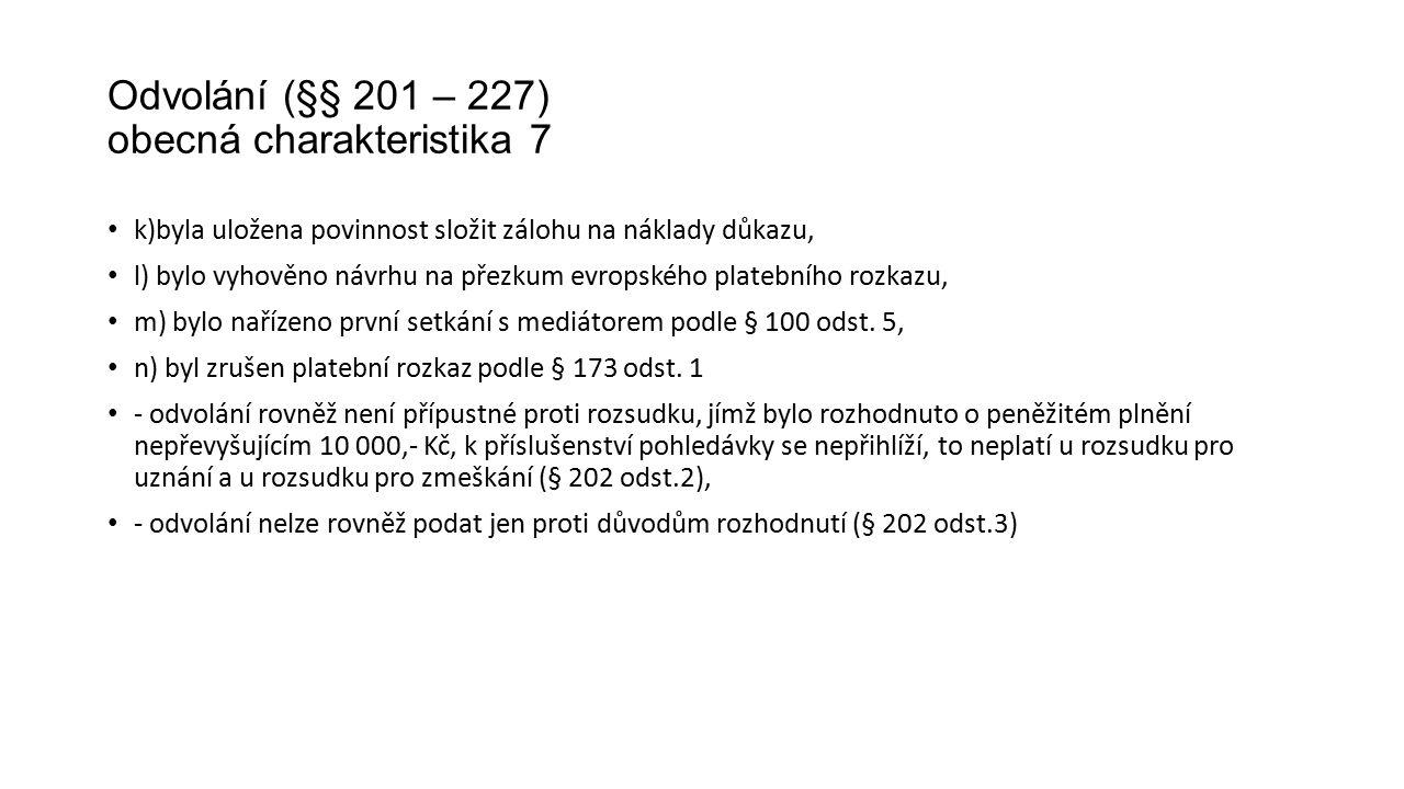 Odvolání (§§ 201 – 227) obecná charakteristika 7 k)byla uložena povinnost složit zálohu na náklady důkazu, l) bylo vyhověno návrhu na přezkum evropského platebního rozkazu, m) bylo nařízeno první setkání s mediátorem podle § 100 odst.