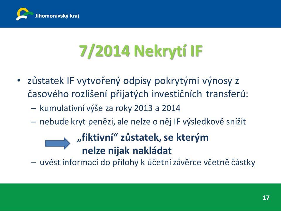 """7/2014 Nekrytí IF zůstatek IF vytvořený odpisy pokrytými výnosy z časového rozlišení přijatých investičních transferů: – kumulativní výše za roky 2013 a 2014 – nebude kryt penězi, ale nelze o něj IF výsledkově snížit – uvést informaci do přílohy k účetní závěrce včetně částky """"fiktivní zůstatek, se kterým nelze nijak nakládat 17"""
