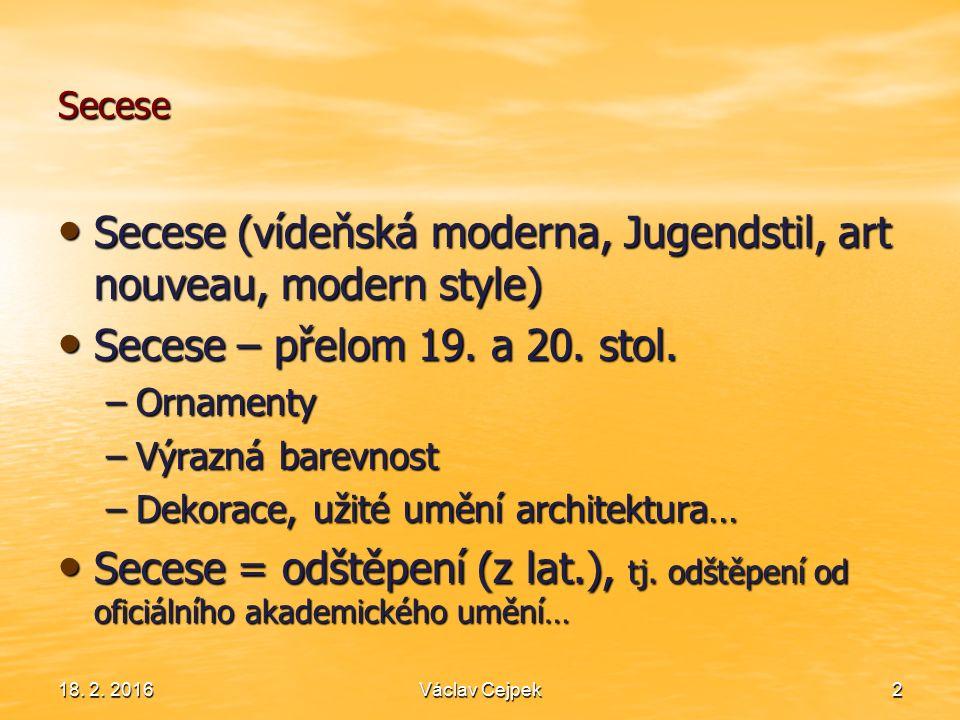 Secese 18. 2. 2016Václav Cejpek2 Secese (vídeňská moderna, Jugendstil, art nouveau, modern style) Secese (vídeňská moderna, Jugendstil, art nouveau, m