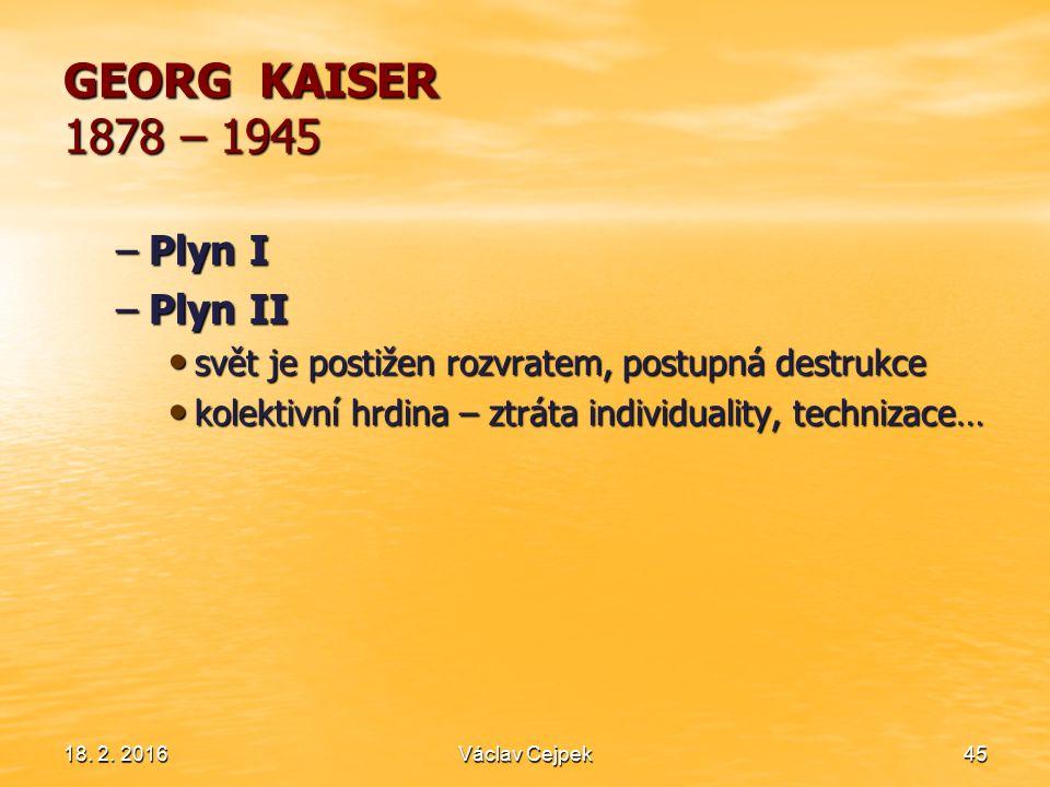 18. 2. 201645 GEORG KAISER 1878 – 1945 –Plyn I –Plyn II svět je postižen rozvratem, postupná destrukce svět je postižen rozvratem, postupná destrukce