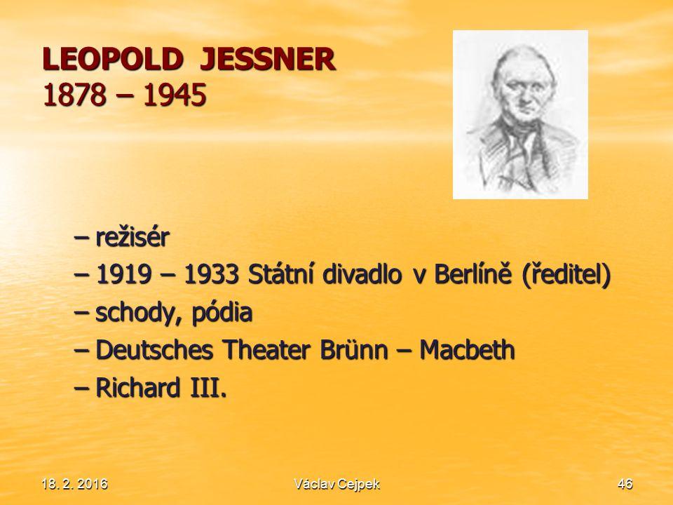 18. 2. 201646 LEOPOLD JESSNER 1878 – 1945 –režisér –1919 – 1933 Státní divadlo v Berlíně (ředitel) –schody, pódia –Deutsches Theater Brünn – Macbeth –