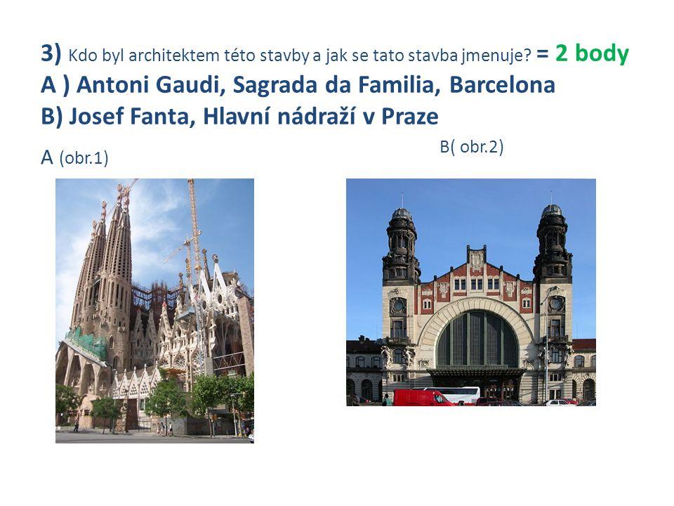 3) Kdo byl architektem této stavby a jak se tato stavba jmenuje? = 2 body A ) Antoni Gaudi, Sagrada da Familia, Barcelona B) Josef Fanta, Hlavní nádra