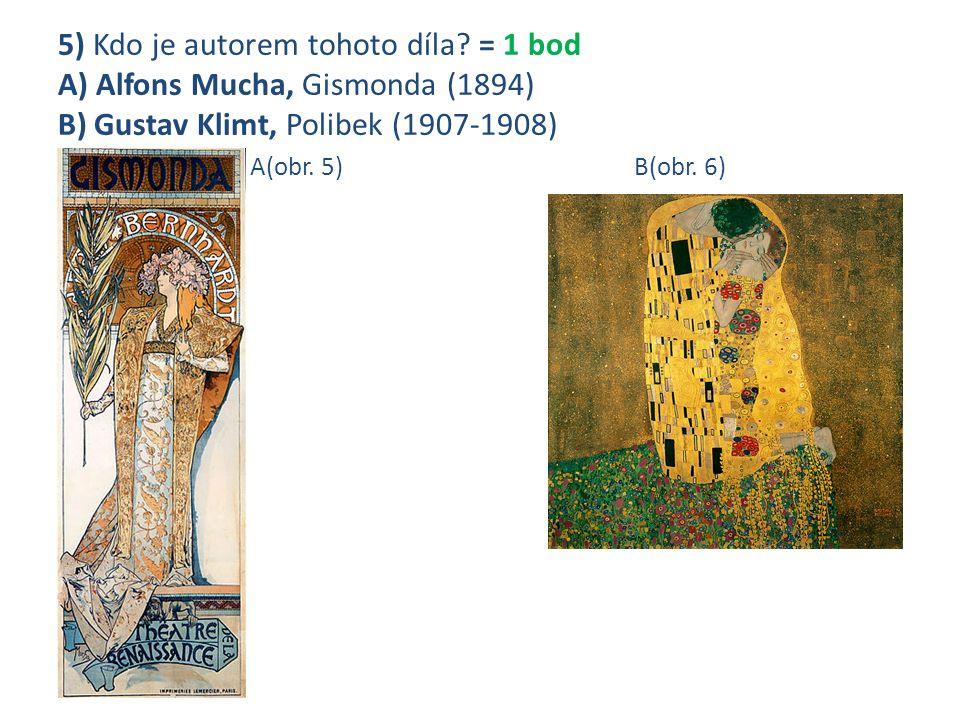 5) Kdo je autorem tohoto díla? = 1 bod A) Alfons Mucha, Gismonda (1894) B) Gustav Klimt, Polibek (1907-1908) A(obr. 5)B(obr. 6)