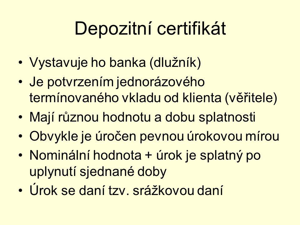 Depozitní certifikát Vystavuje ho banka (dlužník) Je potvrzením jednorázového termínovaného vkladu od klienta (věřitele) Mají různou hodnotu a dobu splatnosti Obvykle je úročen pevnou úrokovou mírou Nominální hodnota + úrok je splatný po uplynutí sjednané doby Úrok se daní tzv.