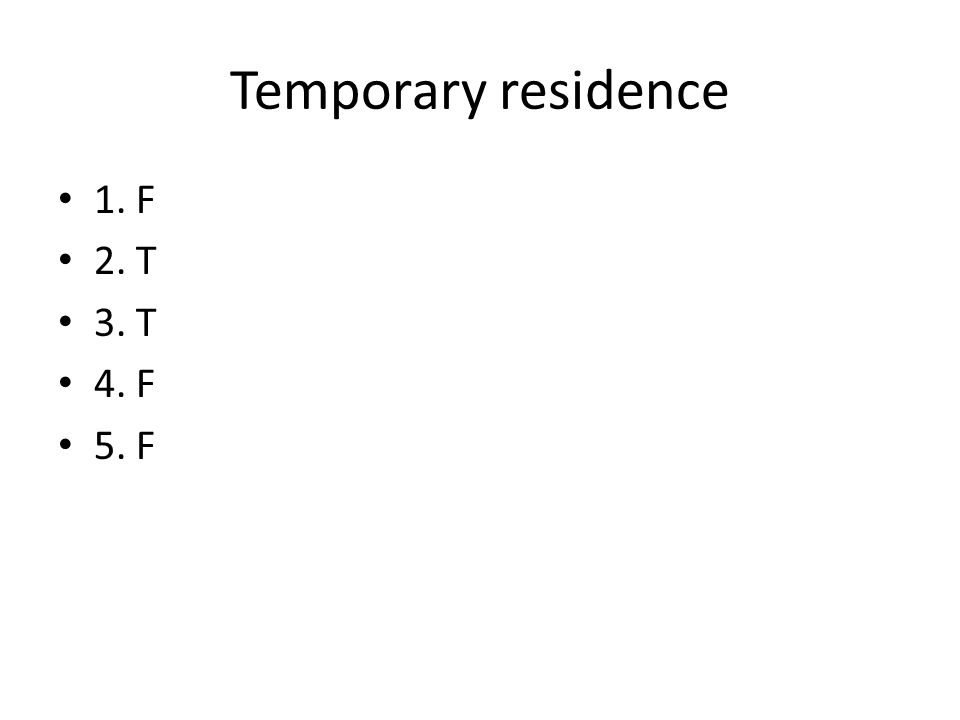 Temporary residence 1. F 2. T 3. T 4. F 5. F