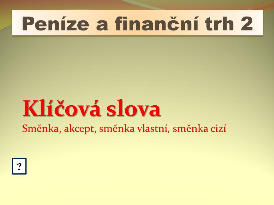 Peníze a finanční trh 2 Klíčová slova Směnka, akcept, směnka vlastní, směnka cizí