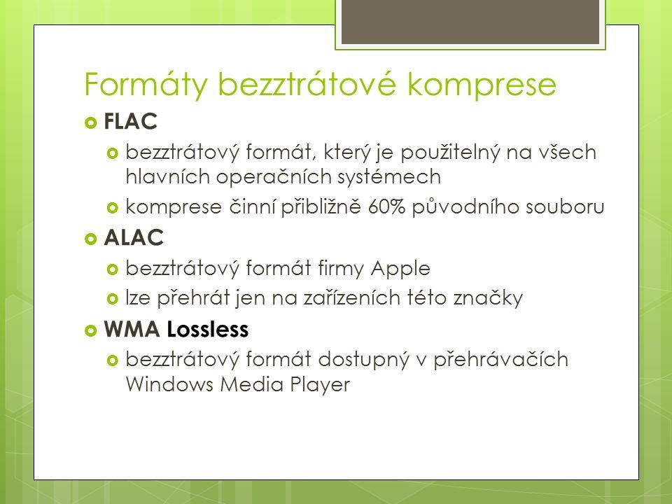 Formáty bezztrátové komprese  FLAC  bezztrátový formát, který je použitelný na všech hlavních operačních systémech  komprese činní přibližně 60% původního souboru  ALAC  bezztrátový formát firmy Apple  lze přehrát jen na zařízeních této značky  WMA Lossless  bezztrátový formát dostupný v přehrávačích Windows Media Player