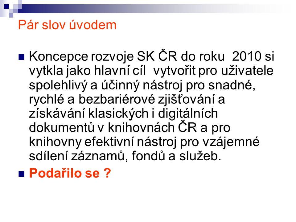 Pár slov úvodem Koncepce rozvoje SK ČR do roku 2010 si vytkla jako hlavní cíl vytvořit pro uživatele spolehlivý a účinný nástroj pro snadné, rychlé a bezbariérové zjišťování a získávání klasických i digitálních dokumentů v knihovnách ČR a pro knihovny efektivní nástroj pro vzájemné sdílení záznamů, fondů a služeb.