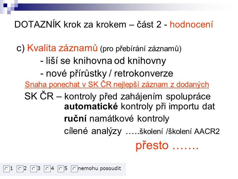DOTAZNÍK krok za krokem – část 2 - hodnocení c) Kvalita záznamů (pro přebírání záznamů) - liší se knihovna od knihovny - nové přírůstky / retrokonverze Snaha ponechat v SK ČR nejlepší záznam z dodaných SK ČR – kontroly před zahájením spolupráce automatické kontroly při importu dat ruční namátkové kontroly cílené analýzy …..