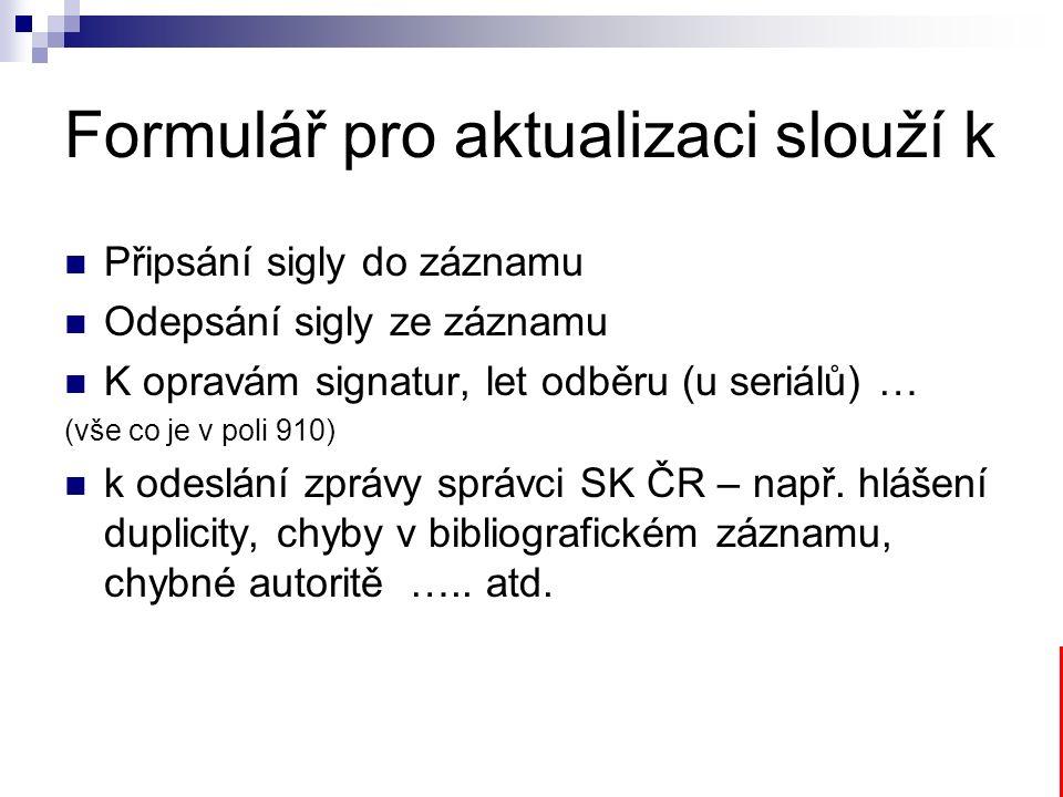 Formulář pro aktualizaci slouží k Připsání sigly do záznamu Odepsání sigly ze záznamu K opravám signatur, let odběru (u seriálů) … (vše co je v poli 910) k odeslání zprávy správci SK ČR – např.