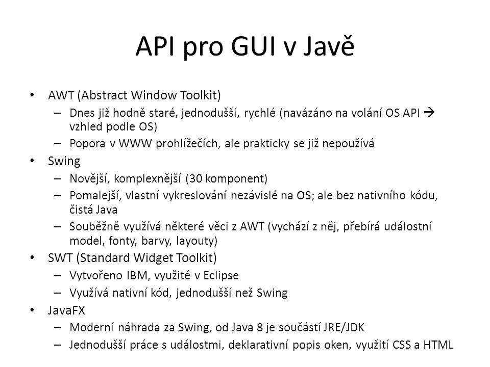 API pro GUI v Javě AWT (Abstract Window Toolkit) – Dnes již hodně staré, jednodušší, rychlé (navázáno na volání OS API  vzhled podle OS) – Popora v WWW prohlížečích, ale prakticky se již nepoužívá Swing – Novější, komplexnější (30 komponent) – Pomalejší, vlastní vykreslování nezávislé na OS; ale bez nativního kódu, čistá Java – Souběžně využívá některé věci z AWT (vychází z něj, přebírá událostní model, fonty, barvy, layouty) SWT (Standard Widget Toolkit) – Vytvořeno IBM, využité v Eclipse – Využívá nativní kód, jednodušší než Swing JavaFX – Moderní náhrada za Swing, od Java 8 je součástí JRE/JDK – Jednodušší práce s událostmi, deklarativní popis oken, využití CSS a HTML